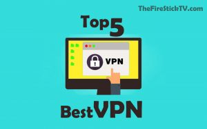 Top 5 Best VPN for FireStick - Installation Process, Uses, Need