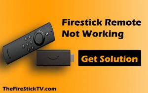 Firestick Remote Not Working - Get Solution in Free 2021